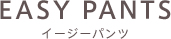 EASY PANTS イージーパンツ
