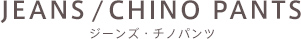 JEANS/CHINO PANTS ジーンズ・チノパンツ