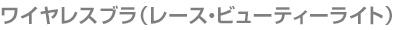 ワイヤレスブラ(レース・ビューティーライト)
