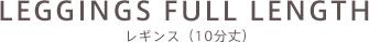 LEGGINGS FULL LENGTH レギンス(10分丈)