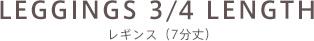 LEGGINGS 3/4 LENGTH レギンス(7分丈)