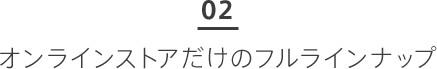 02 オンラインストアだけのフルラインナップ