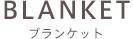 BLANKET ブランケット