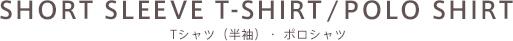 SHORT SLEEVE T-SHIRT/POLO SHIRT Tシャツ(半袖)・ポロシャツ