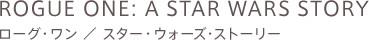 ROGUE ONE: A STAR WARS STORY ローグ・ワン / スター・ウォーズ・ストーリー